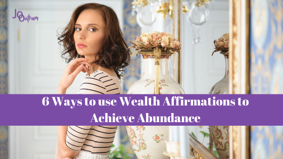 6 Ways to use Wealth Affirmations to Achieve Abundance