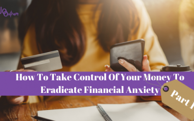 How To Take Control Of Your Money To Eradicate Financial Anxiety  (Part 1)