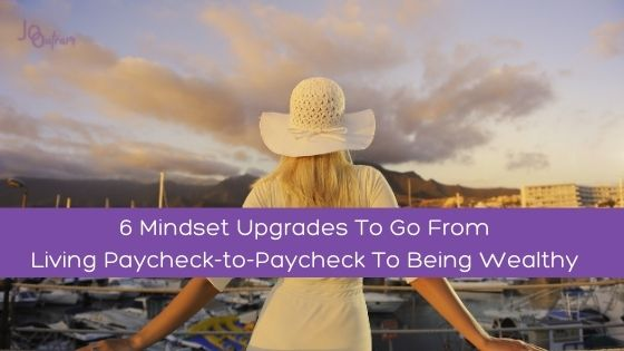 6 Mindset Upgrades To Go From Living Paycheck-to-Paycheck To Being Wealthy
