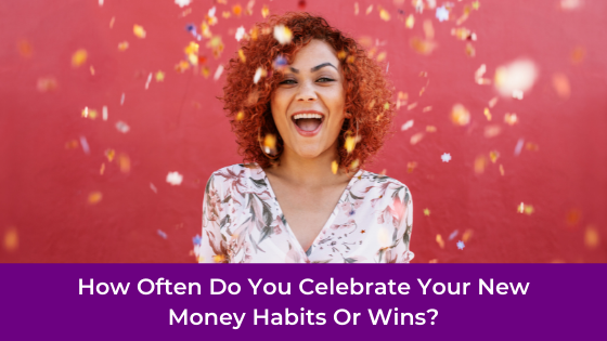 How Often Do You Celebrate Your New Money Habits Or Wins?